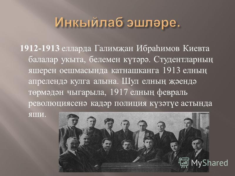 1912-1913 елларда Галимҗан Ибраһимов Киевта балалар укыта, белемен күтәрә. Студентларның яшерен оешмасында катнашканга 1913 елның апрелендә кулга алына. Шул елның җәендә төрмәдән чыгарыла, 1917 елның февраль революциясенә кадәр полиция күзәтүе астынд