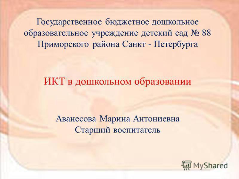Государственное бюджетное дошкольное образовательное учреждение детский сад 88 Приморского района Санкт - Петербурга ИКТ в дошкольном образовании Аванесова Марина Антониевна Старший воспитатель