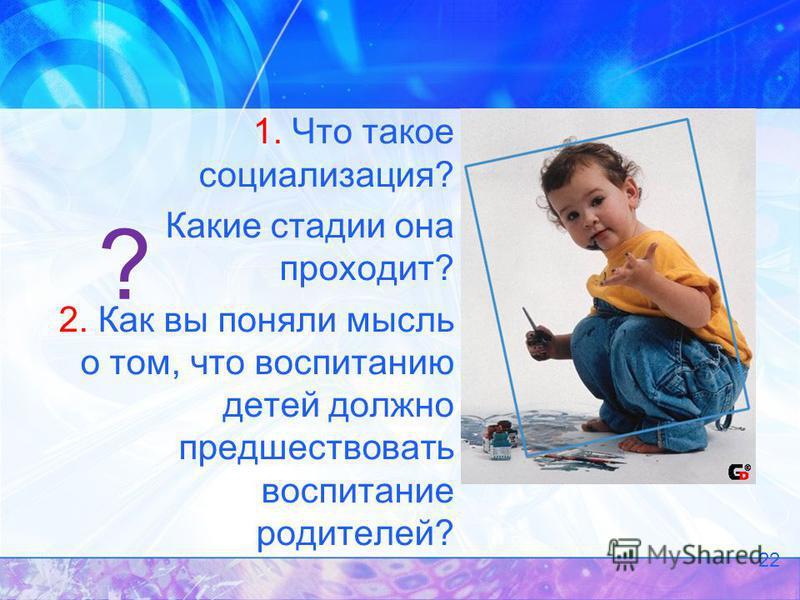 ? 1. Что такое социализация? Какие стадии она проходит? 2. Как вы поняли мысль о том, что воспитанию детей должно предшествовать воспитание родителей? 22