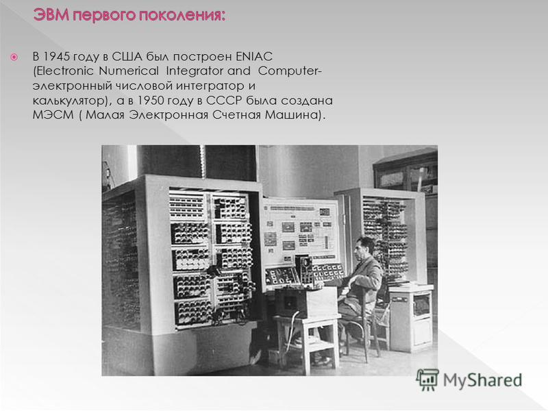 В 1945 году в США был построен ENIAC (Electronic Numerical Integrator and Computer- электронный числовой интегратор и калькулятор), а в 1950 году в СССР была создана МЭСМ ( Малая Электронная Счетная Машина).