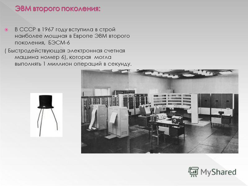 В СССР в 1967 году вступила в строй наиболее мощная в Европе ЭВМ второго поколения, БЭСМ-6 ( Быстродействующая электронная счетная машина номер 6), которая могла выполнять 1 миллион операций в секунду.