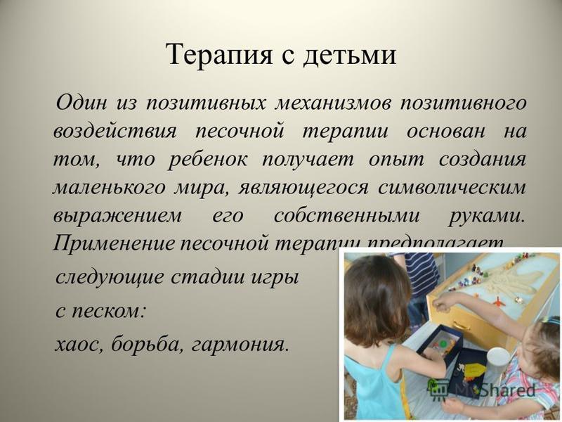 Терапия с детьми Один из позитивных механизмов позитивного воздействия песочной терапии основан на том, что ребенок получает опыт создания маленького мира, являющегося символическим выражением его собственными руками. Применение песочной терапии пред