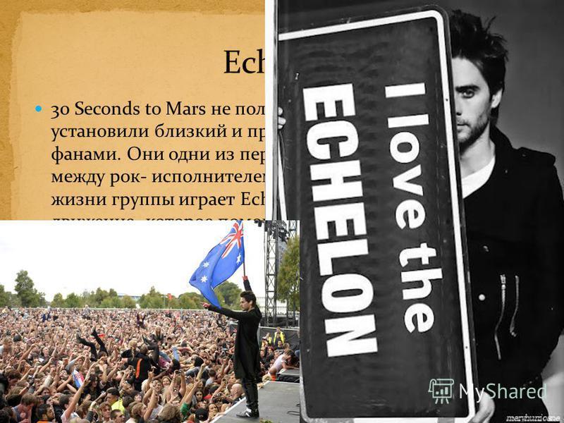 30 Seconds to Mars не пользуются услугами секьюрити и установили близкий и прочный контакт со своими фанами. Они одни из первых попытались стереть грань между рок- исполнителем и аудиторией. Важную роль в жизни группы играет Echelon: общественное дви
