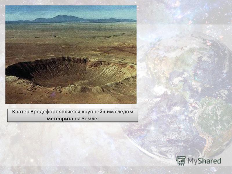 Кратер Вредефорт является крупнейшим следом метеорита на Земле.