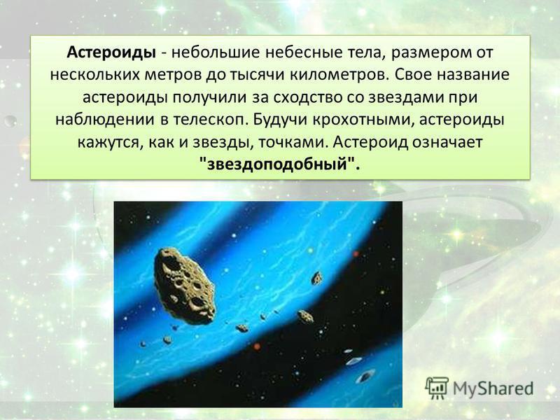 Астероиды - небольшие небесные тела, размером от нескольких метров до тысячи километров. Свое название астероиды получили за сходство со звездами при наблюдении в телескоп. Будучи крохотными, астероиды кажутся, как и звезды, точками. Астероид означае
