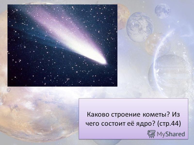 Каково строение кометы? Из чего состоит её ядро? (стр.44)