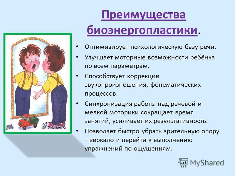Преимущества биоэнергопластики. Оптимизирует психологическую базу речи. Улучшает моторные возможности ребёнка по всем параметрам. Способствует коррекции звукопроизношения, фонематических процессов. Синхронизация работы над речевой и мелкой моторики с