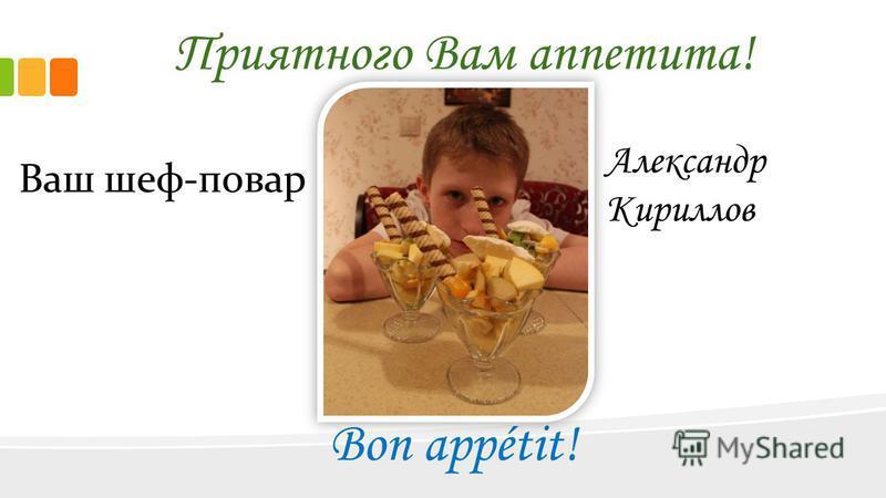 Приятного Вам аппетита! Bon appétit! Ваш шеф-повар Александр Кириллов