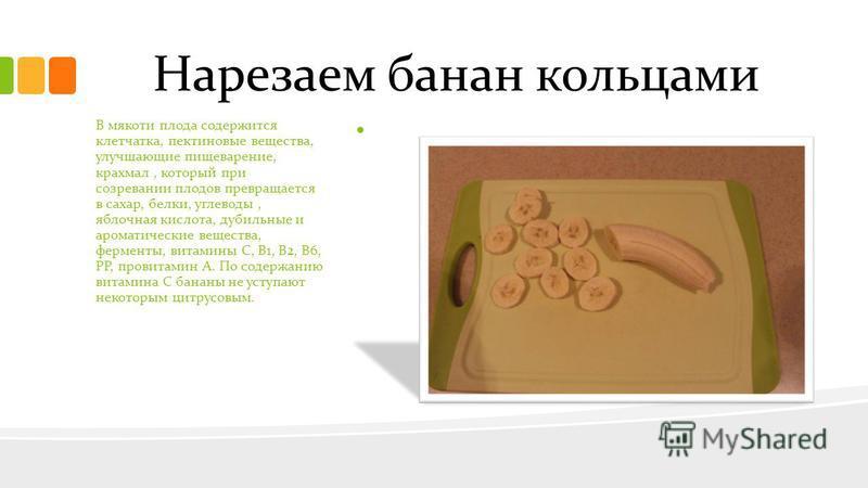 Нарезаем банан кольцами.. В мякоти плода содержится клетчатка, пектиновые вещества, улучшающие пищеварение, крахмал, который при созревании плодов превращается в сахар, белки, углеводы, яблочная кислота, дубильные и ароматические вещества, ферменты,