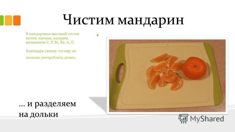 Чистим мандарин … и разделяем на дольки.. В мандаринах высокий состав калия, магния, кальция, витаминов С, Р, В1, В2, А, D. Благодаря своему составу их полезно употреблять детям.