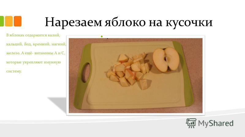 Нарезаем яблоко на кусочки.. В яблоках содержится калий, кальций, йод, кремний, магний, железо. А ещё- витамины А и С, которые укрепляют иммунную систему.