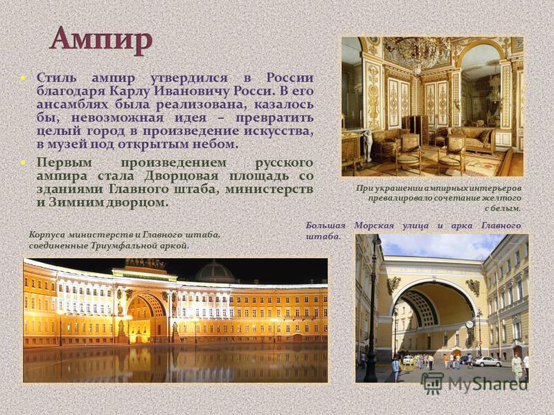 Стиль ампир утвердился в России благодаря Карлу Ивановичу Росси. В его ансамблях была реализована, казалось бы, невозможная идея – превратить целый город в произведение искусства, в музей под открытым небом. Первым произведением русского ампира стала
