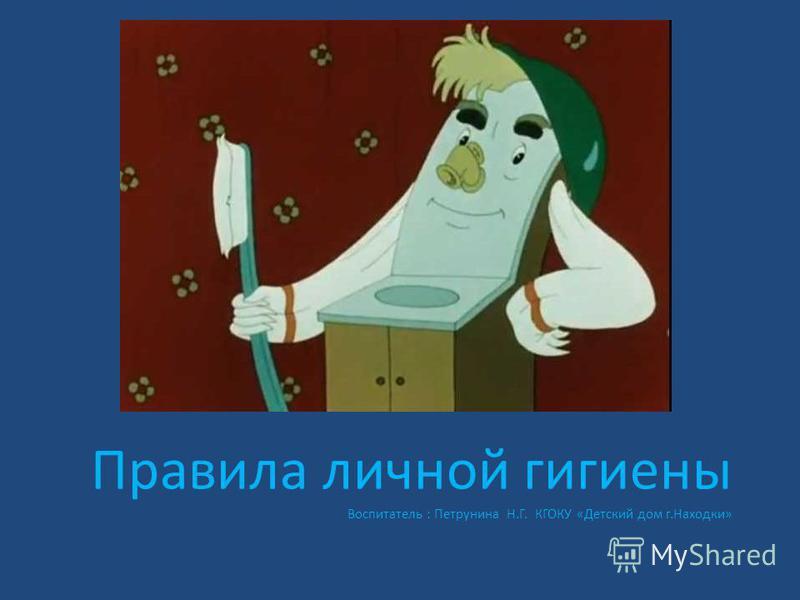 Правила личной гигиены Воспитатель : Петрунина Н.Г. КГОКУ «Детский дом г.Находки»