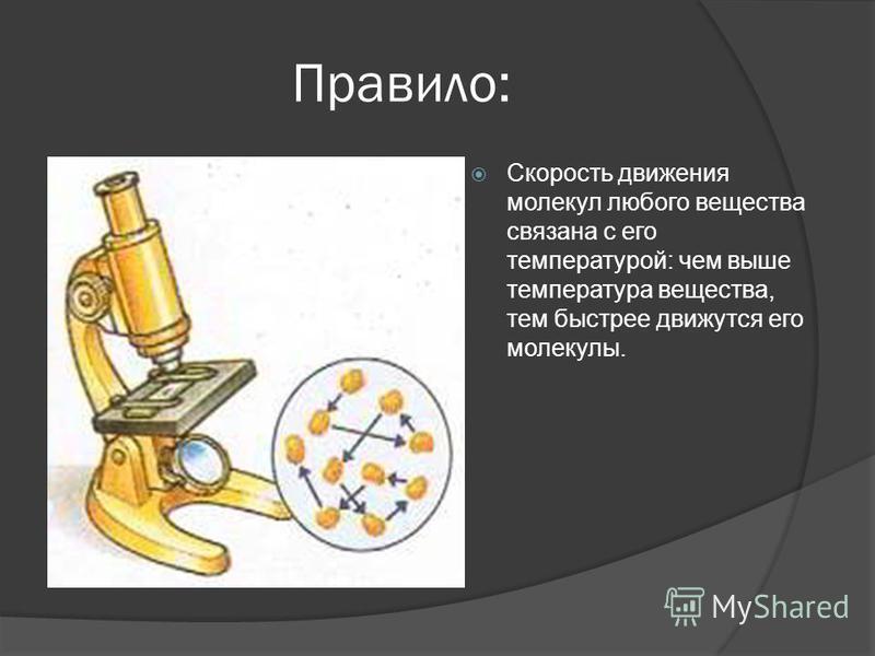 Правило: Скорость движения молекул любого вещества связана с его температурой: чем выше температура вещества, тем быстрее движутся его молекулы.