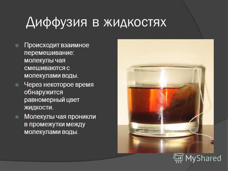 Диффузия в жидкостях Происходит взаимное перемешивание: молекулы чая смешиваются с молекулами воды. Через некоторое время обнаружится равномерный цвет жидкости. Молекулы чая проникли в промежутки между молекулами воды.