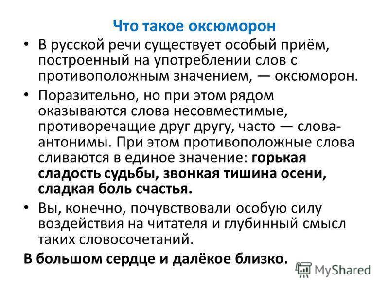 Что такое оксюморон В русской речи существует особый приём, построенный на употреблении слов с противоположным значением, оксюморон. Поразительно, но при этом рядом оказываются слова несовместимые, противоречащие друг другу, часто слова- антонимы. Пр