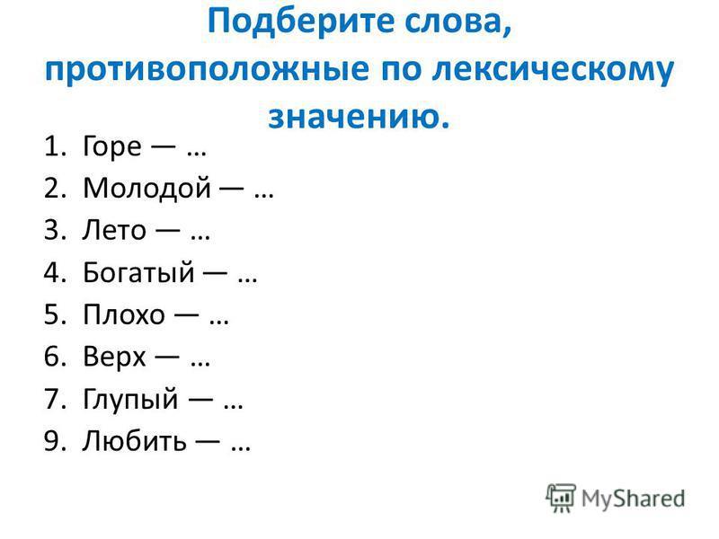 Подберите слова, противоположные по лексическому значению. 1. Горе … 2. Молодой … 3. Лето … 4. Богатый … 5. Плохо … 6. Верх … 7. Глупый … 9. Любить …