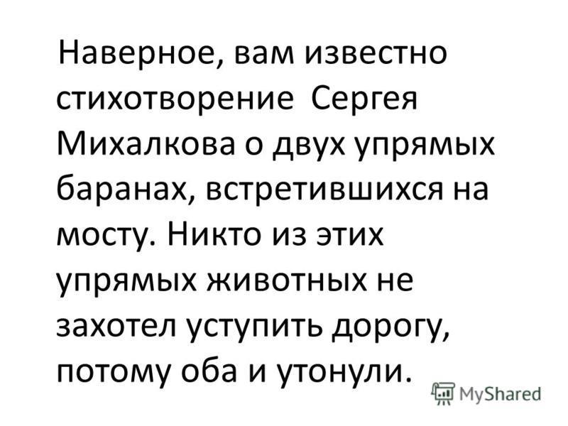 Наверное, вам известно стихотворение Сергея Михалкова о двух упрямых баранах, встретившихся на мосту. Никто из этих упрямых животных не захотел уступить дорогу, потому оба и утонули.