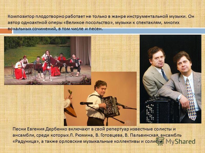 Композитор плодотворно работает не только в жанре инструментальной музыки. Он автор одноактной оперы « Великое посольство », музыки к спектаклям, многих вокальных сочинений, в том числе и песен. Песни Евгения Дербенко включают в свой репертуар извест