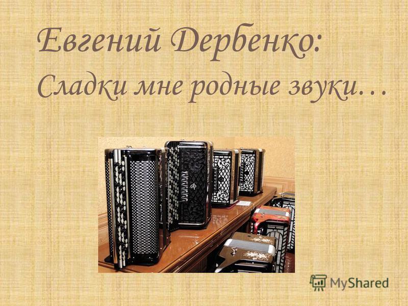 Евгений Дербенко: Сладки мне родные звуки…