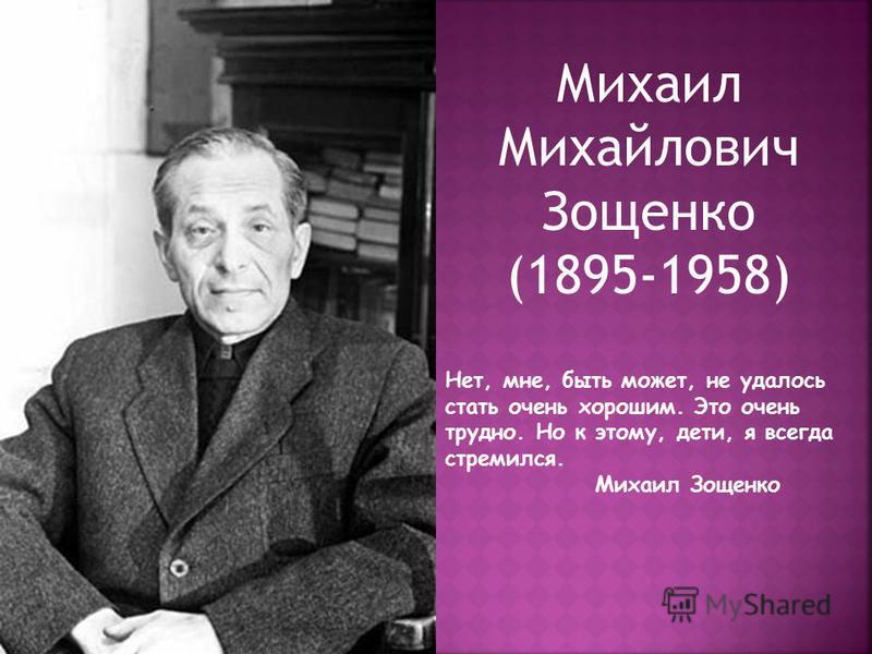 Михаил Михайлович Зощенко (1895-1958) Нет, мне, быть может, не удалось стать очень хорошим. Это очень трудно. Но к этому, дети, я всегда стремился. Михаил Зощенко