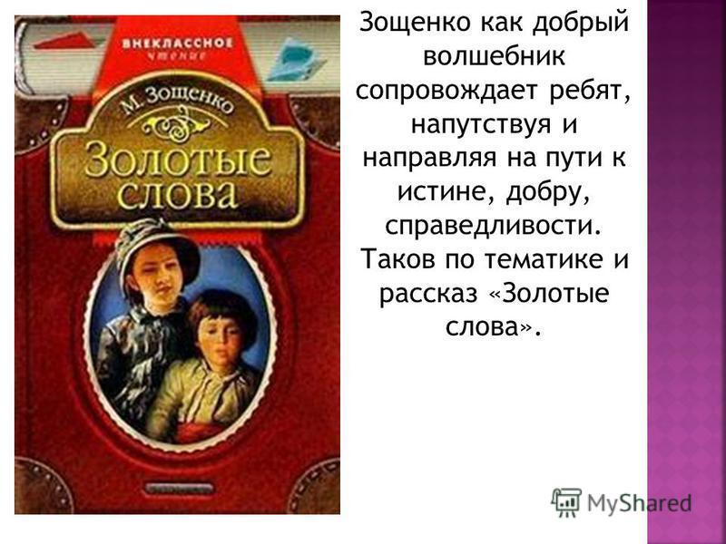 Зощенко как добрый волшебник сопровождает ребят, напутствуя и направляя на пути к истине, добру, справедливости. Таков по тематике и рассказ «Золотые слова».