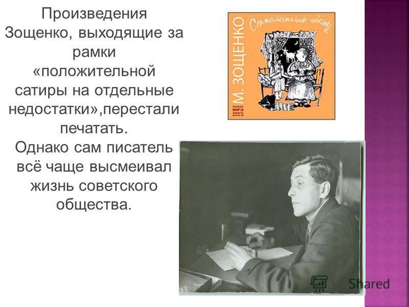 Произведения Зощенко, выходящие за рамки «положительной сатиры на отдельные недостатки»,перестали печатать. Однако сам писатель всё чаще высмеивал жизнь советского общества.