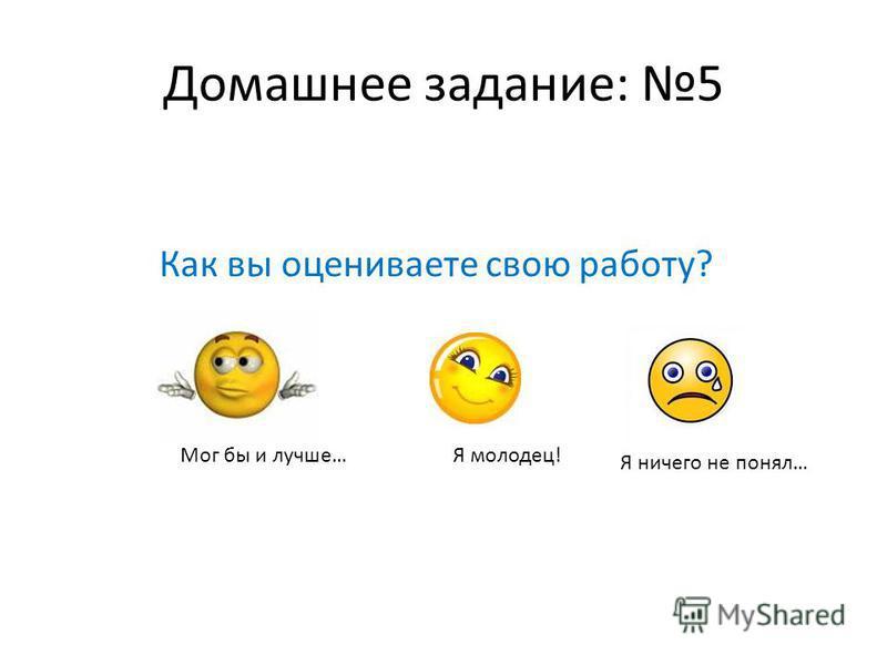 Домашнее задание: 5 Как вы оцениваете свою работу? Я ничего не понял… Я молодец!Мог бы и лучше…