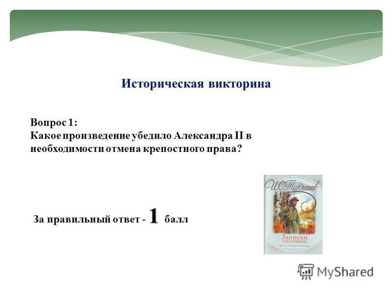 Историческая викторина Вопрос 1: Какое произведение убедило Александра II в необходимости отмена крепостного права? 1 За правильный ответ - 1 балл