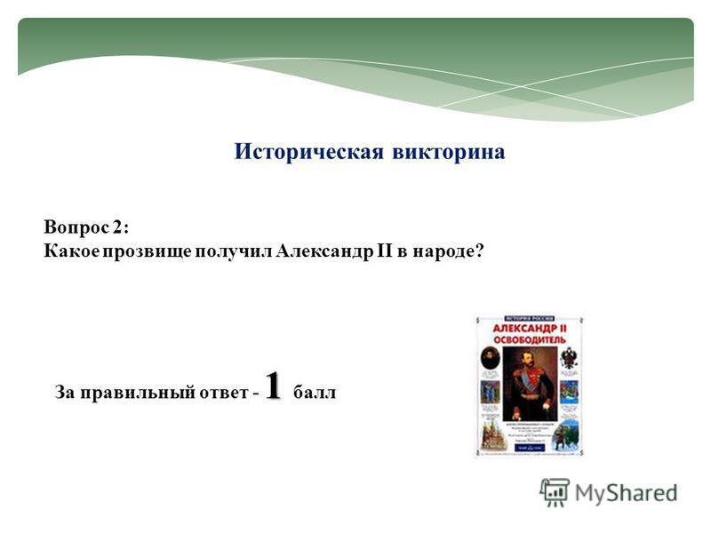 Историческая викторина Вопрос 2: Какое прозвище получил Александр II в народе? 1 За правильный ответ - 1 балл