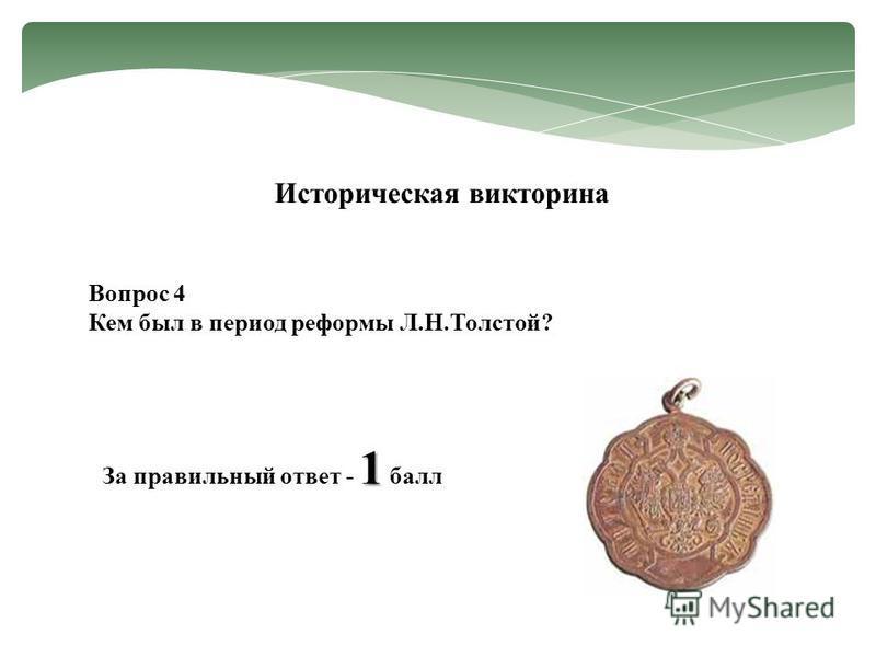 Вопрос 4 Кем был в период реформы Л.Н.Толстой? Историческая викторина 1 За правильный ответ - 1 балл