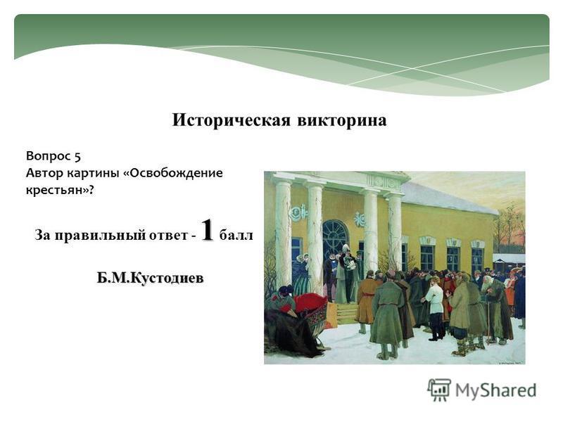 Вопрос 5 Автор картины «Освобождение крестьян»? Историческая викторина 1 За правильный ответ - 1 балл Б.М.Кустодиев