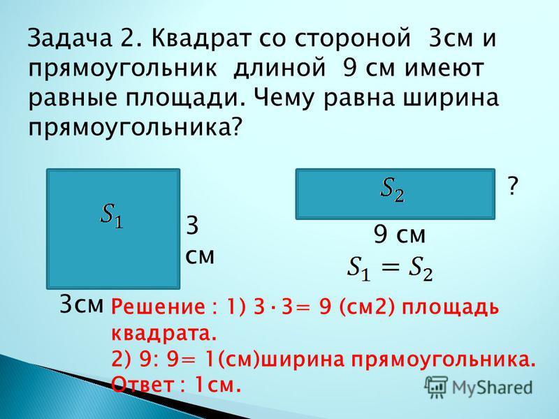 Задача 2. Квадрат со стороной 3 см и прямоугольник длиной 9 см имеют равные площади. Чему равна ширина прямоугольника? ? 9 см 3 см Решение : 1) 3·3= 9 (см 2) площадь квадрата. 2) 9: 9= 1(см)ширина прямоугольника. Ответ : 1 см.