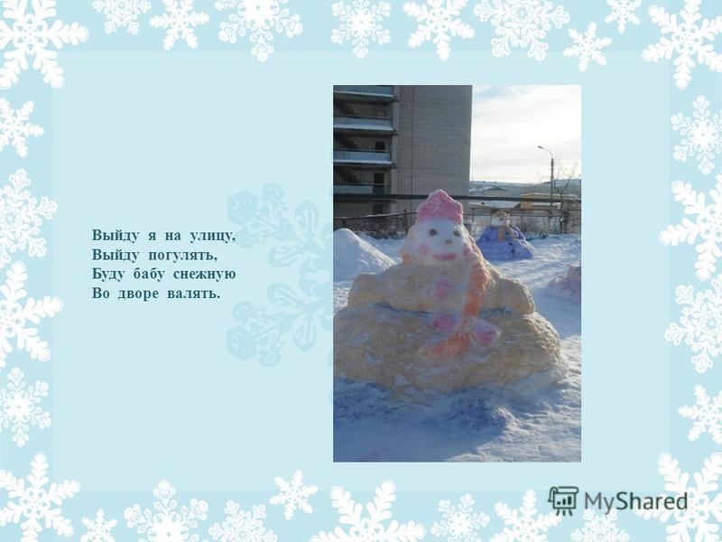 Выйду я на улицу, Выйду погулять, Буду бабу снежную Во дворе валять.