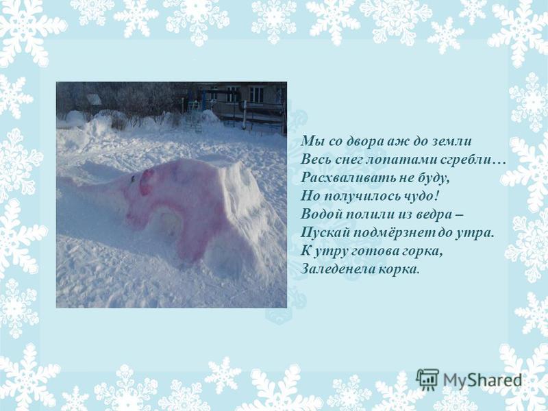 Мы со двора аж до земли Весь снег лопатами сгребли… Расхваливать не буду, Но получилось чудо! Водой полили из ведра – Пускай подмёрзнет до утра. К утру готова горка, Заледенела корка.