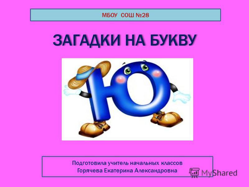 ЗАГАДКИ НА БУКВУ МБОУ СОШ 28 Подготовила учитель начальных классов Горячева Екатерина Александровна