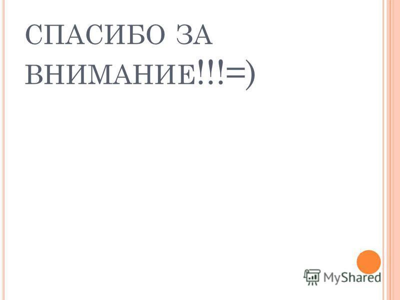 СПАСИБО ЗА ВНИМАНИЕ !!!=)