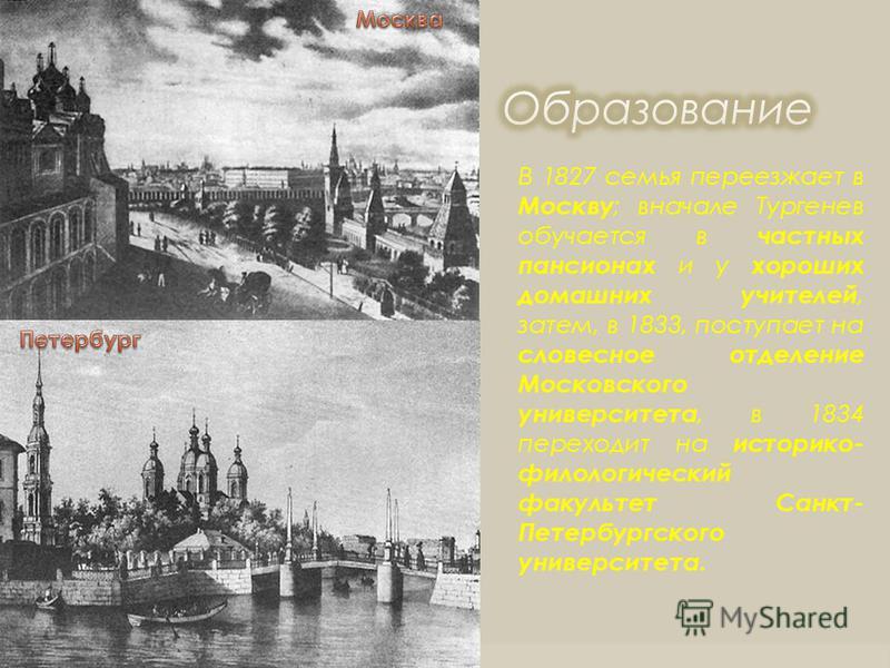 В 1827 семья переезжает в Москву ; вначале Тургенев обучается в частных пансионах и у хороших домашних учителей, затем, в 1833, поступает на словесное отделение Московского университета, в 1834 переходит на историко- филологический факультет Санкт- П