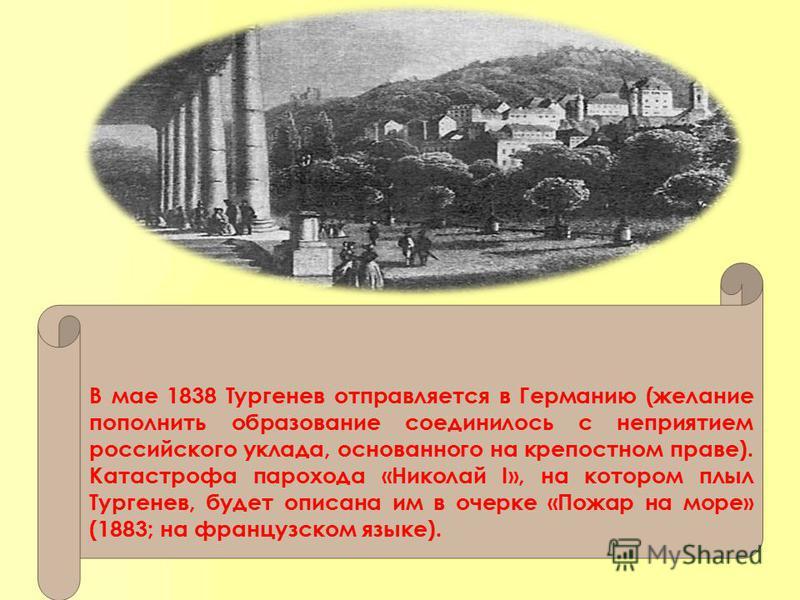 В мае 1838 Тургенев отправляется в Германию (желание пополнить образование соединилось с неприятием российского уклада, основанногой на крепостном праве). Катастрофа парохода «Николай I», на котором плыл Тургенев, будет описана им в очерке «Пожар на