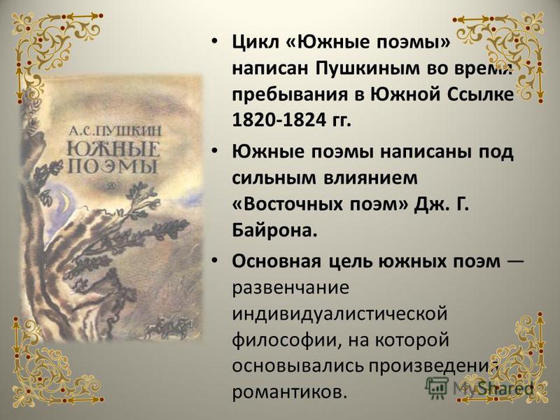Цикл «Южные поэмы» написан Пушкиным во время пребывания в Южной Ссылке 1820-1824 гг. Южные поэмы написаны под сильным влиянием «Восточных поэм» Дж. Г. Байрона. Основная цель южных поэм развенчание индивидуалистической философии, на которой основывали