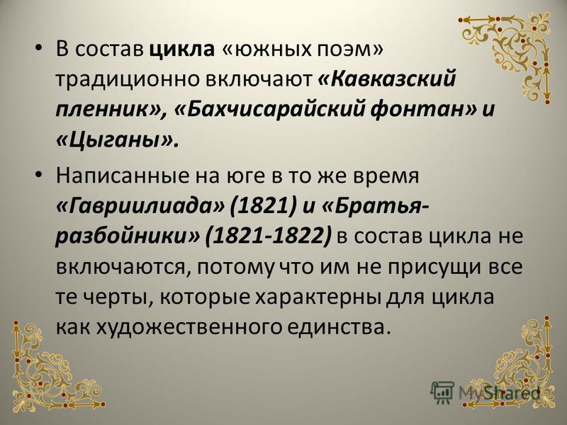 В состав цикла «южных поэм» традиционно включают «Кавказский пленник», «Бахчисарайский фонтан» и «Цыганы». Написанные на юге в то же время «Гавриилиада» (1821) и «Братья- разбойники» (1821-1822) в состав цикла не включаются, потому что им не присущи