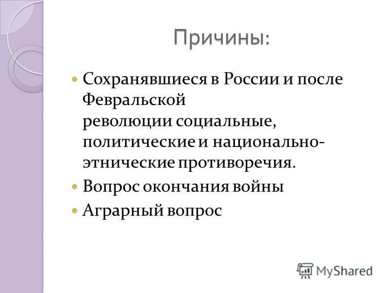 Причины : Сохранявшиеся в России и после Февральской революции социальные, политические и национально- этнические противоречия. Вопрос окончания войны Аграрный вопрос