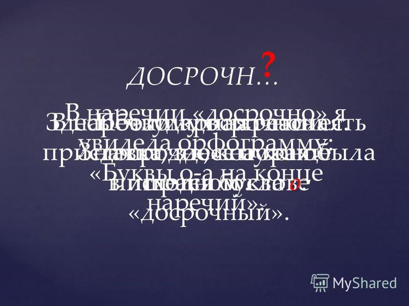 ДОСРОЧН… В наречии «досрочно» я увидела орфограмму: «Буквы о-а на конце наречий». ? Здесь безударная гласная. Значит, здесь нужно прафило. В наречии «досрочно» есть приставка до-, которая была в исходном слове «досрочный». о Поэтому в наречии «досроч