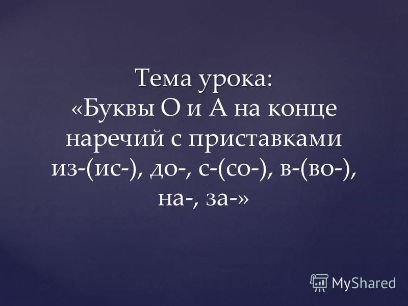 Тема урока: Тема урока: «Буквы О и А на конце наречий с приставками из-(ис-), до-, с-(со-), в-(во-), на-, за-»