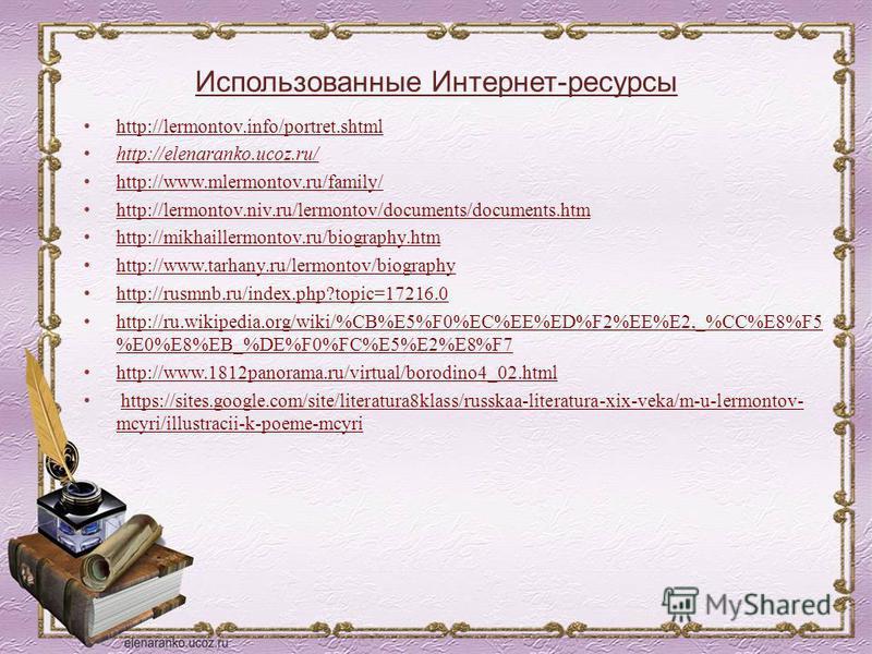 Использованные Интернет-ресурсы http://lermontov.info/portret.shtml http://elenaranko.ucoz.ru/ http://www.mlermontov.ru/family/ http://lermontov.niv.ru/lermontov/documents/documents.htm http://mikhaillermontov.ru/biography.htm http://www.tarhany.ru/l