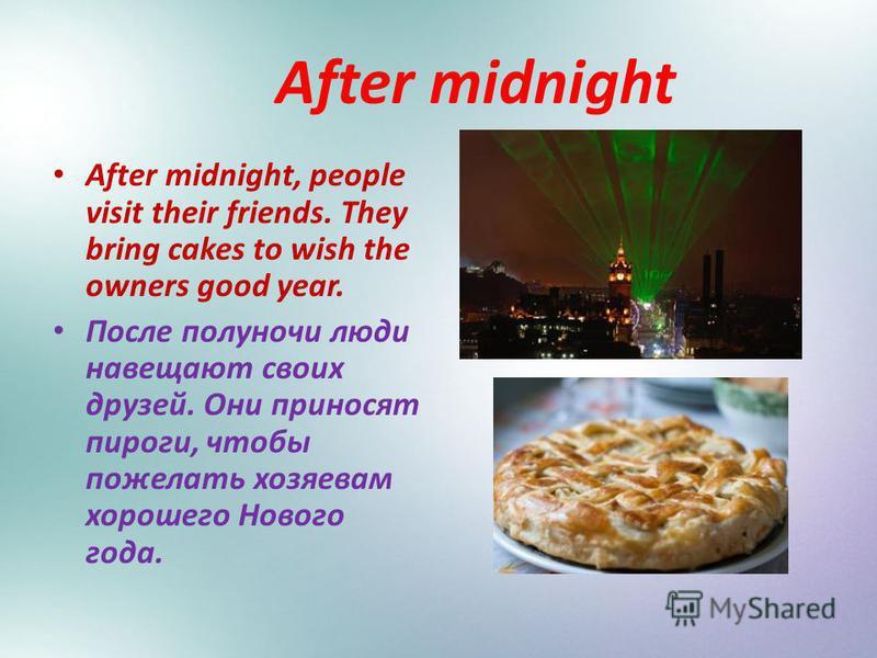 After midnight After midnight, people visit their friends. They bring cakes to wish the owners good year. После полуночи люди навещают своих друзей. Они приносят пироги, чтобы пожелать хозяевам хорошего Нового года.