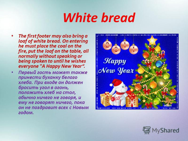 White bread The first footer may also bring a loaf of white bread. On entering he must place the coal on the fire, put the loaf on the table, all normally without speaking or being spoken to until he wishes everyone