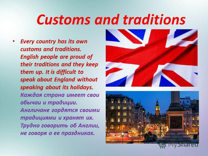 Customs and traditions Every country has its own customs and traditions. English people are proud of their traditions and they keep them up. It is difficult to speak about England without speaking about its holidays. Каждая страна имеет свои обычаи и