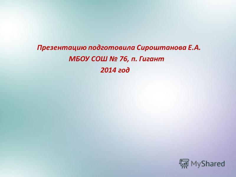 Презентацию подготовила Сироштанова Е.А. МБОУ СОШ 76, п. Гигант 2014 год