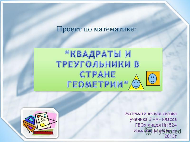 Математическая сказка ученика 3 «А» класса ГБОУ лицея 1524 Измайлова Алексея 2013 г Проект по математике: